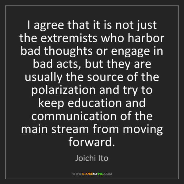 Joichi Ito: I agree that it is not just the extremists who harbor...