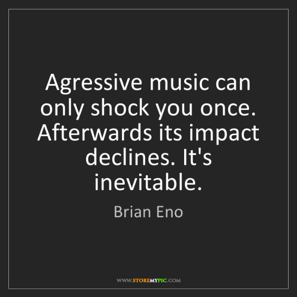 Brian Eno: Agressive music can only shock you once. Afterwards its...