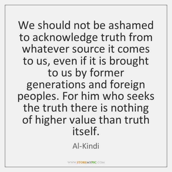 We should not be ashamed to acknowledge truth from whatever source it ...