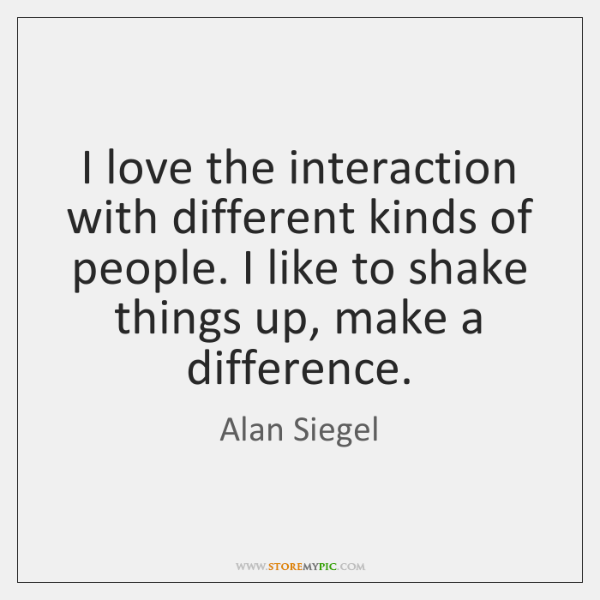 I love the interaction with different kinds of people. I like to ...