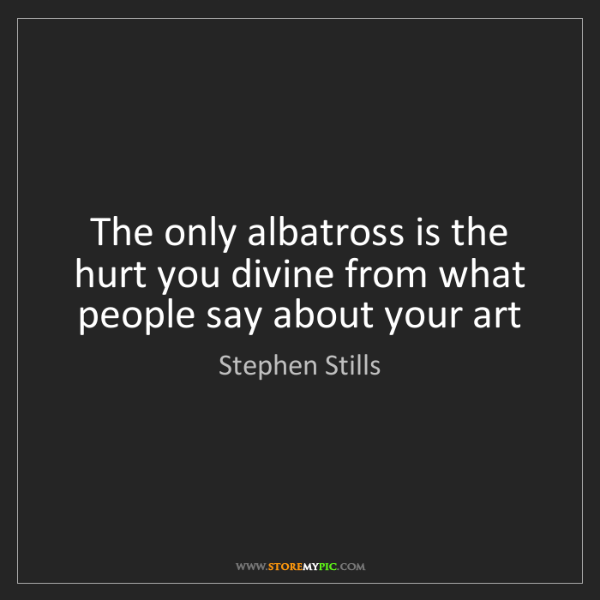 Stephen Stills: The only albatross is the hurt you divine from what people...