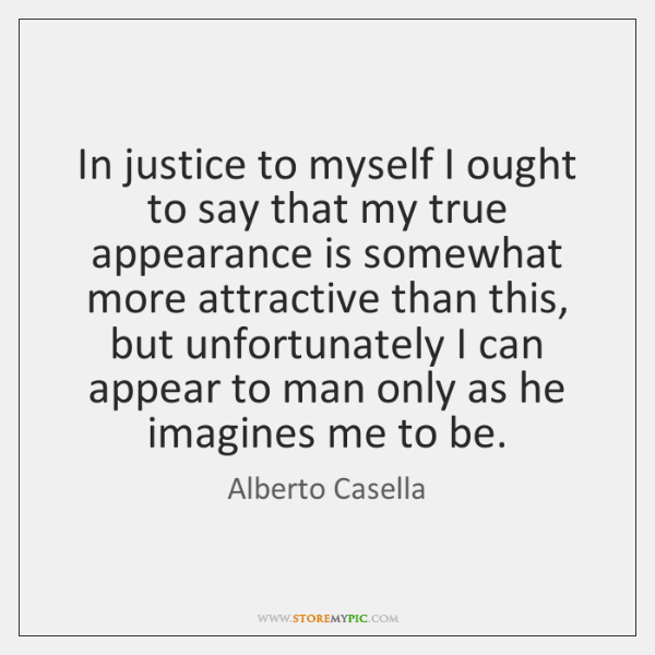 In justice to myself I ought to say that my true appearance ...