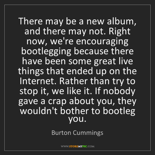 Burton Cummings: There may be a new album, and there may not. Right now,...