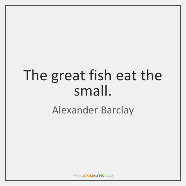 The great fish eat the small.