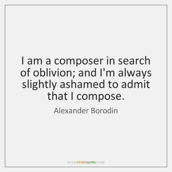 I am a composer in search of oblivion; and I'm always slightly ...