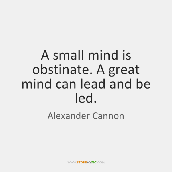 A small mind is obstinate. A great mind can lead and be ...