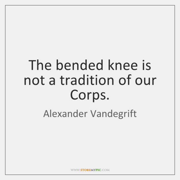 The bended knee is not a tradition of our Corps.