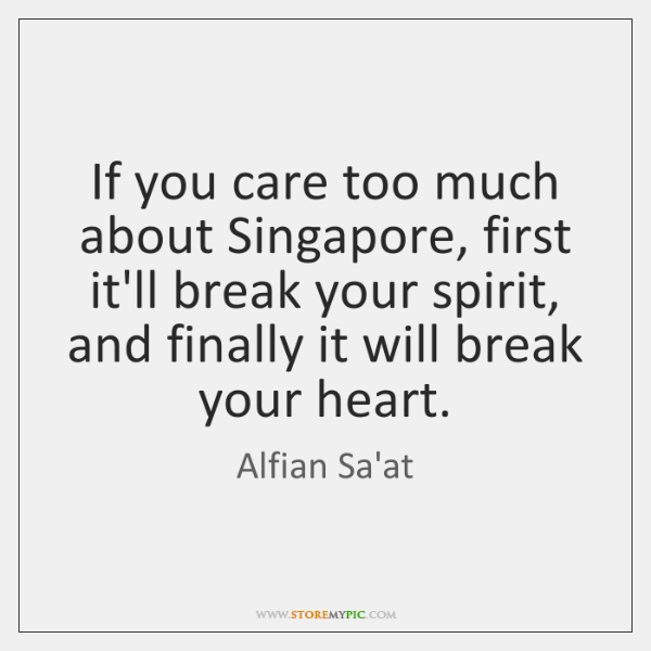 If you care too much about Singapore, first it'll break your spirit, ...