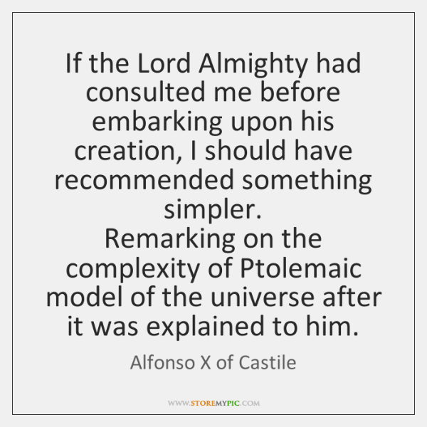 If the Lord Almighty had consulted me before embarking upon his creation, ...