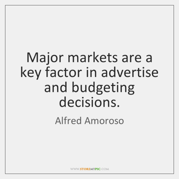 Major markets are a key factor in advertise and budgeting decisions.