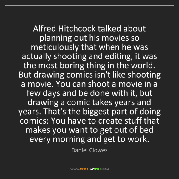 Daniel Clowes: Alfred Hitchcock talked about planning out his movies...
