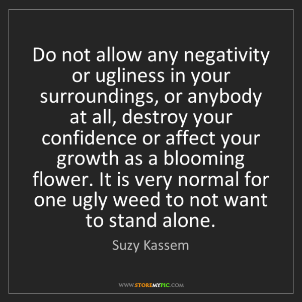 Suzy Kassem: Do not allow any negativity or ugliness in your surroundings,...