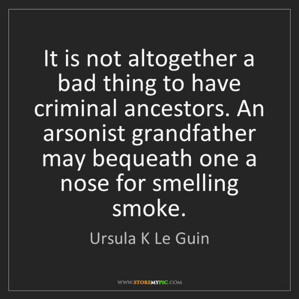 Ursula K Le Guin: It is not altogether a bad thing to have criminal ancestors....