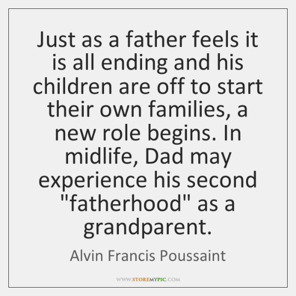 Just as a father feels it is all ending and his children ...