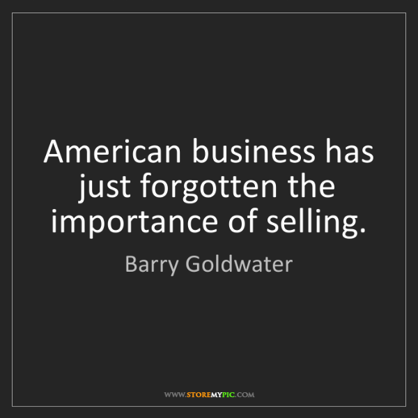 Barry Goldwater: American business has just forgotten the importance of...