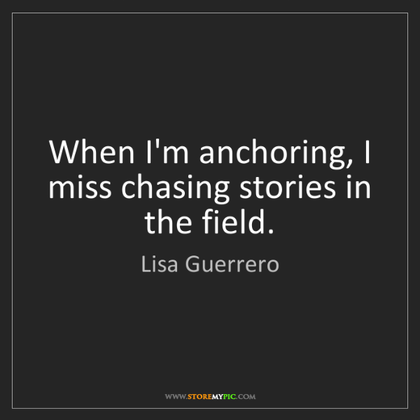 Lisa Guerrero: When I'm anchoring, I miss chasing stories in the field.