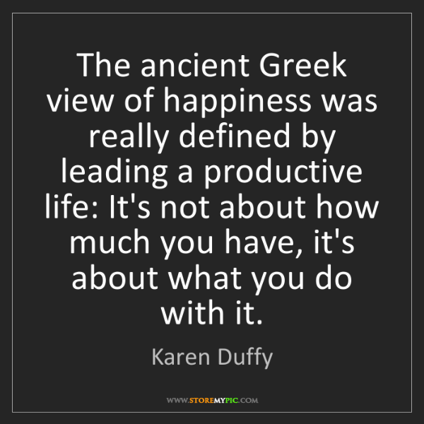 Karen Duffy: The ancient Greek view of happiness was really defined...