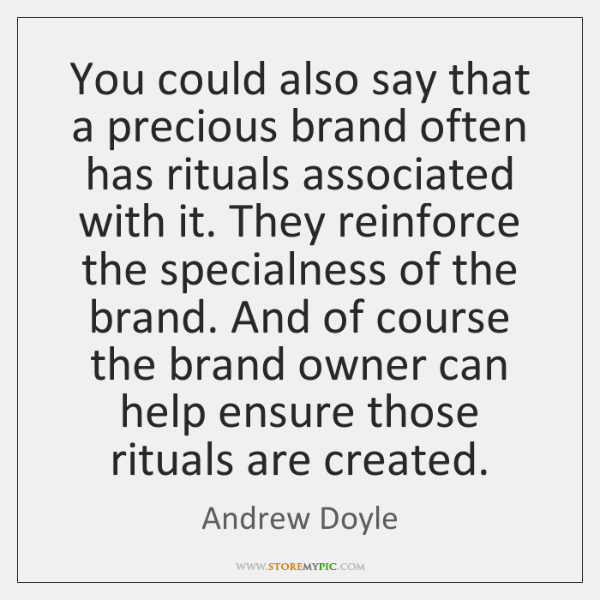 You could also say that a precious brand often has rituals associated ...