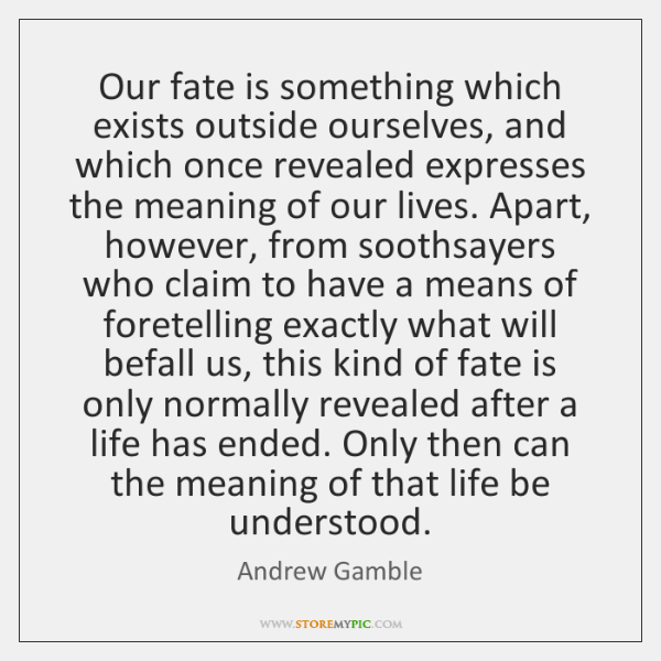 Our fate is something which exists outside ourselves, and which once revealed ...