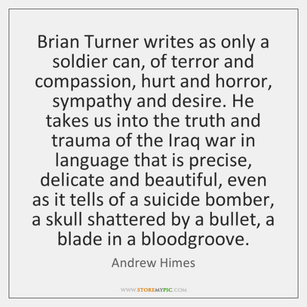 Brian Turner writes as only a soldier can, of terror and compassion, ...
