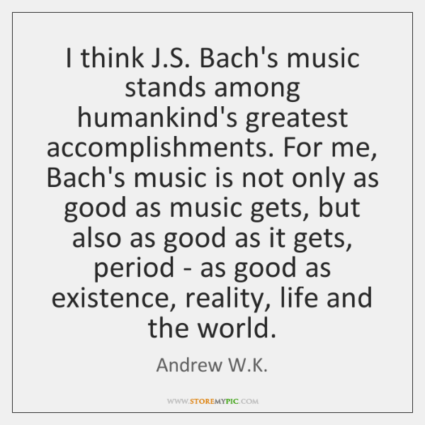 I think J.S. Bach's music stands among humankind's greatest accomplishments. For ...
