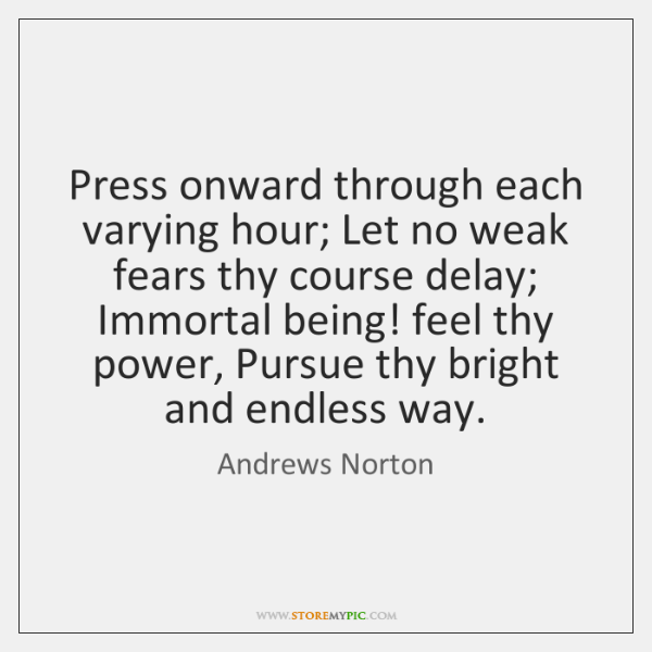 Press onward through each varying hour; Let no weak fears thy course ...