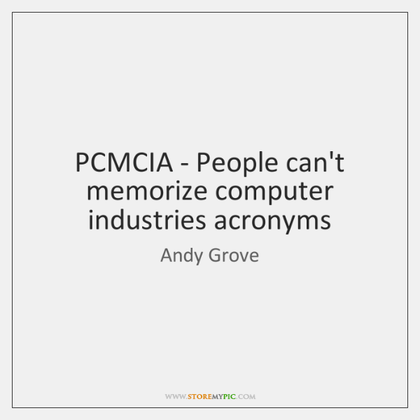 PCMCIA - People can't memorize computer industries acronyms