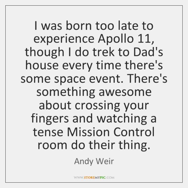 I was born too late to experience Apollo 11, though I do trek ...