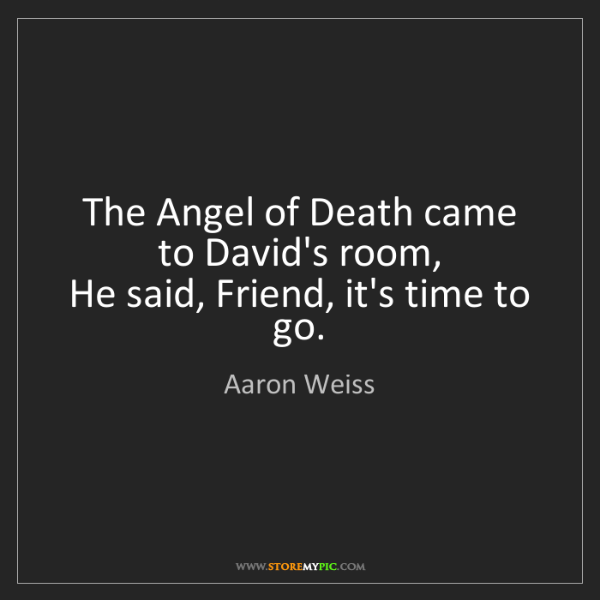 Aaron Weiss: The Angel of Death came to David's room,   He said, Friend,...