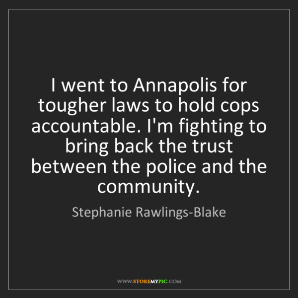 Stephanie Rawlings-Blake: I went to Annapolis for tougher laws to hold cops accountable....