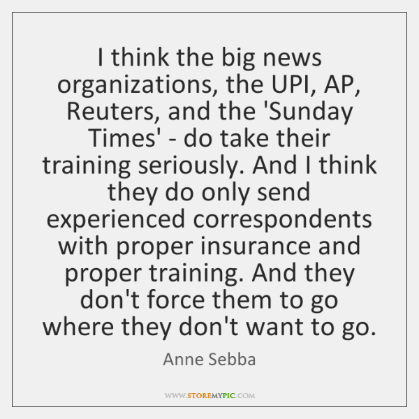 I think the big news organizations, the UPI, AP, Reuters, and the ...