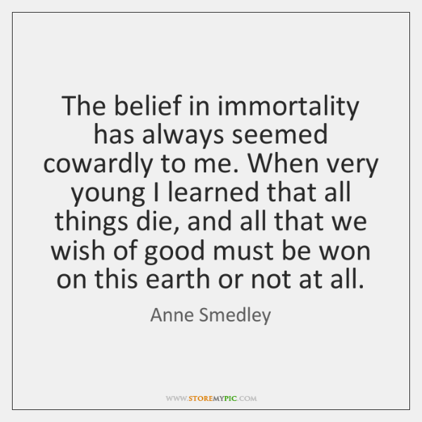 The belief in immortality has always seemed cowardly to me. When very ...