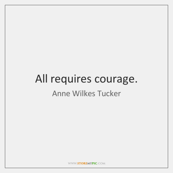 All requires courage.