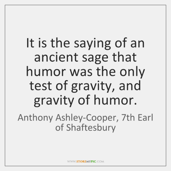 It is the saying of an ancient sage that humor was the ...
