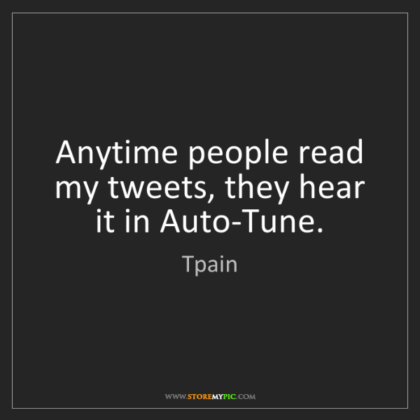 Tpain: Anytime people read my tweets, they hear it in Auto-Tune.