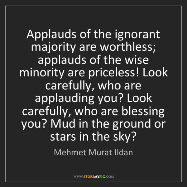 Mehmet Murat Ildan: Applauds of the ignorant majority are worthless; applauds...