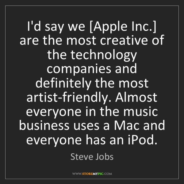 Steve Jobs: I'd say we [Apple Inc.] are the most creative of the...