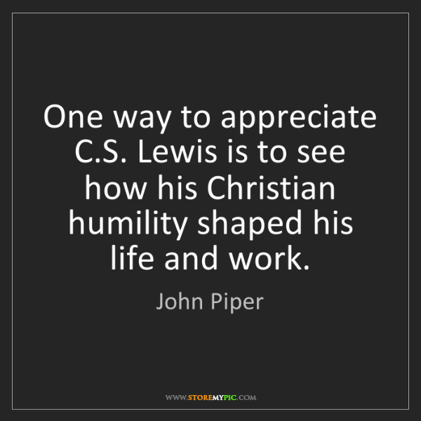 John Piper: One way to appreciate C.S. Lewis is to see how his Christian...