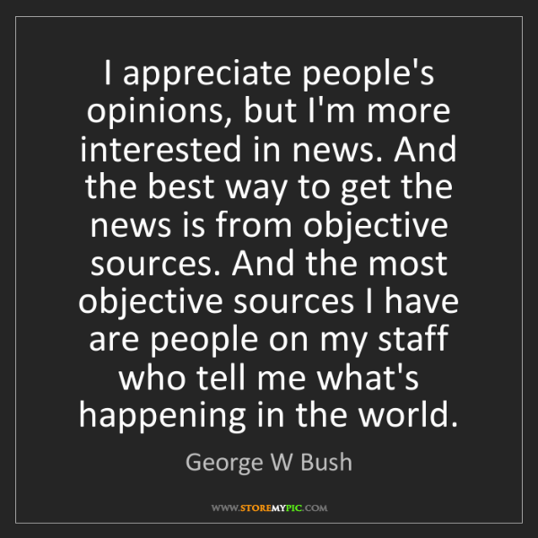 George W Bush: I appreciate people's opinions, but I'm more interested...