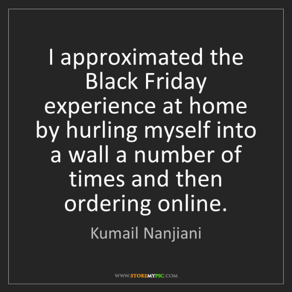 Kumail Nanjiani: I approximated the Black Friday experience at home by...