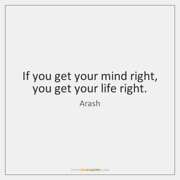If you get your mind right, you get your life right.