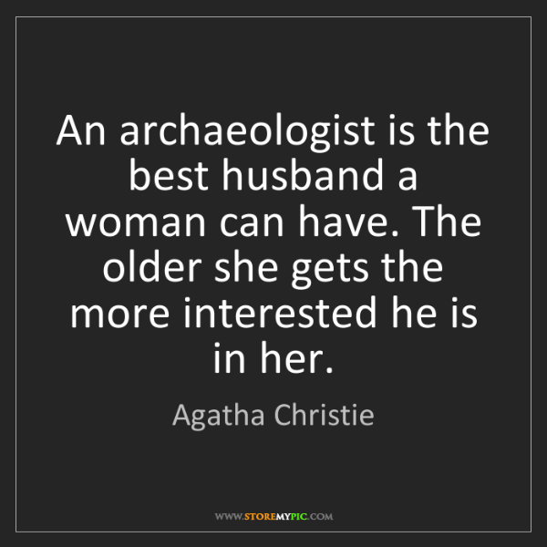 Agatha Christie: An archaeologist is the best husband a woman can have....