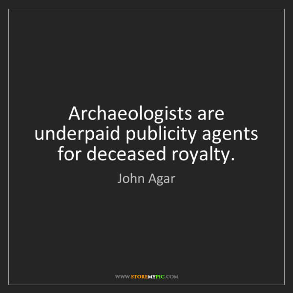 John Agar: Archaeologists are underpaid publicity agents for deceased...