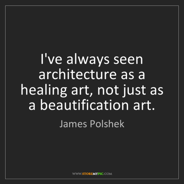 James Polshek: I've always seen architecture as a healing art, not just...