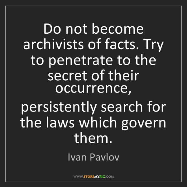 Ivan Pavlov: Do not become archivists of facts. Try to penetrate to...