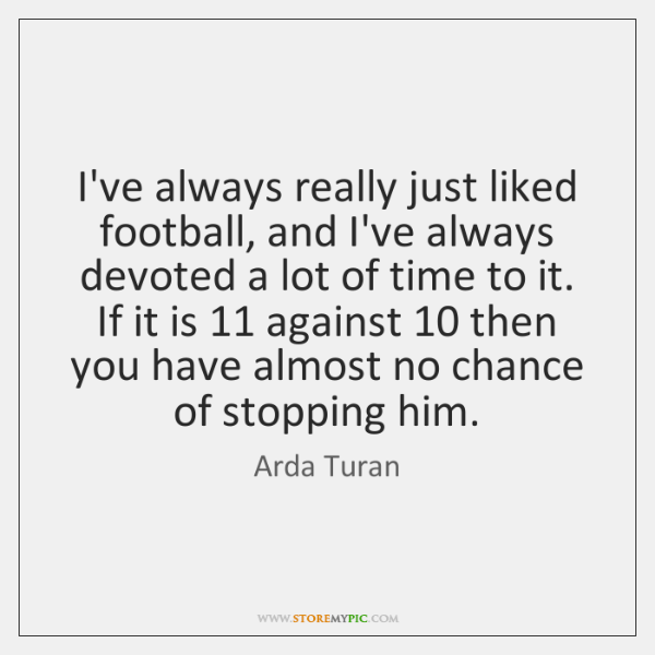 I've always really just liked football, and I've always devoted a lot ...