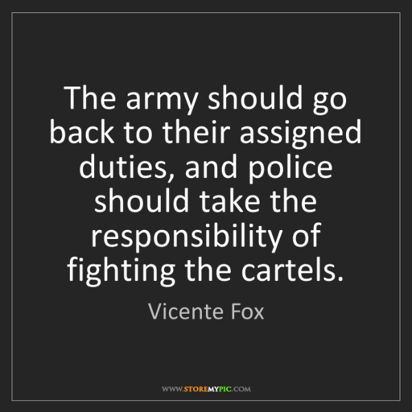 Vicente Fox: The army should go back to their assigned duties, and...