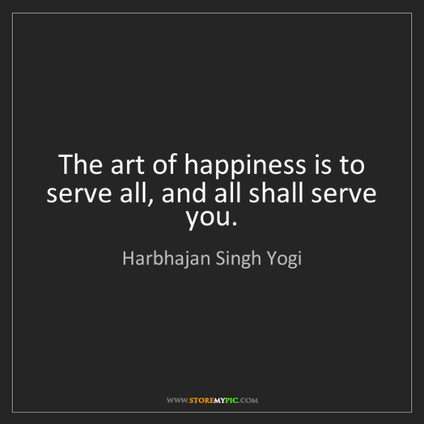 Harbhajan Singh Yogi: The art of happiness is to serve all, and all shall serve...