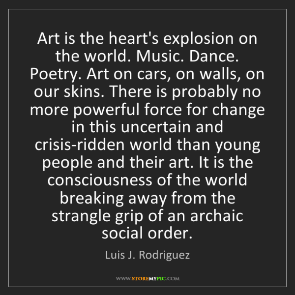 Luis J. Rodriguez: Art is the heart's explosion on the world. Music. Dance....