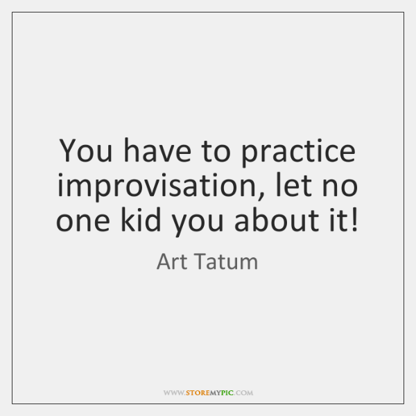 You have to practice improvisation, let no one kid you about it!